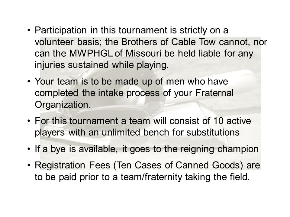 Participation in this tournament is strictly on a volunteer basis; the Brothers of Cable Tow cannot, nor can the MWPHGL of Missouri be held liable for any injuries sustained while playing.