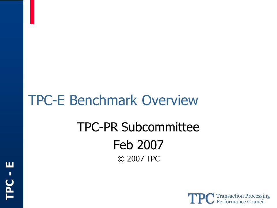 TPC - E TPC-E Benchmark Overview TPC-PR Subcommittee Feb 2007 © 2007 TPC