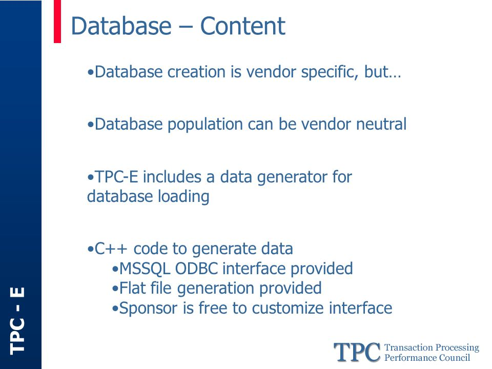 TPC - E Database – Content Database creation is vendor specific, but… Database population can be vendor neutral TPC-E includes a data generator for database loading C++ code to generate data MSSQL ODBC interface provided Flat file generation provided Sponsor is free to customize interface