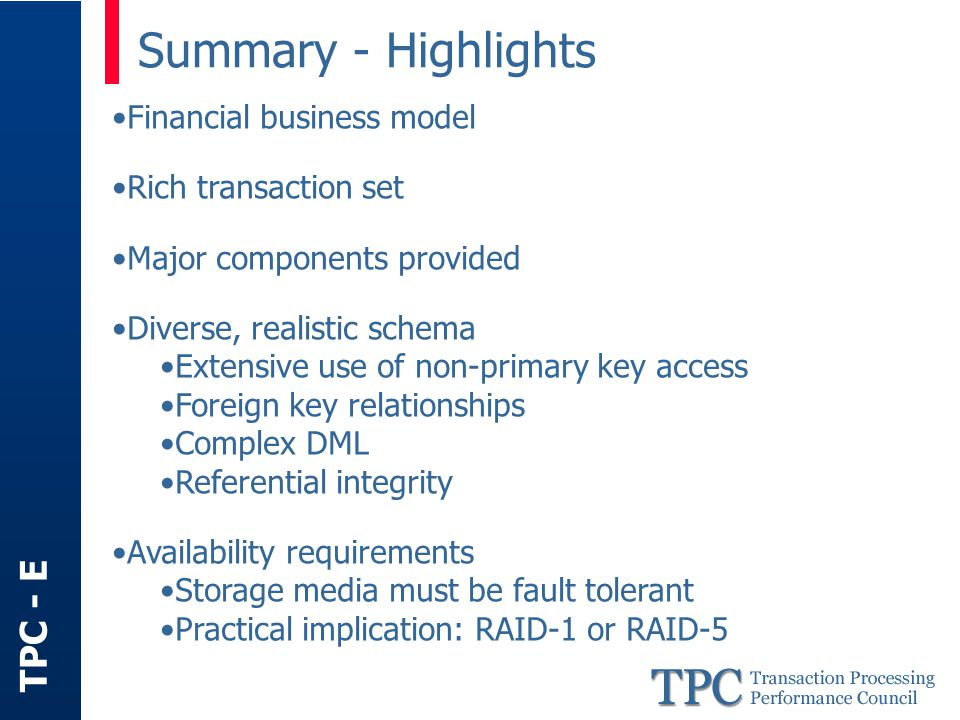TPC - E Summary - Highlights Financial business model Rich transaction set Major components provided Diverse, realistic schema Extensive use of non-primary key access Foreign key relationships Complex DML Referential integrity Availability requirements Storage media must be fault tolerant Practical implication: RAID-1 or RAID-5