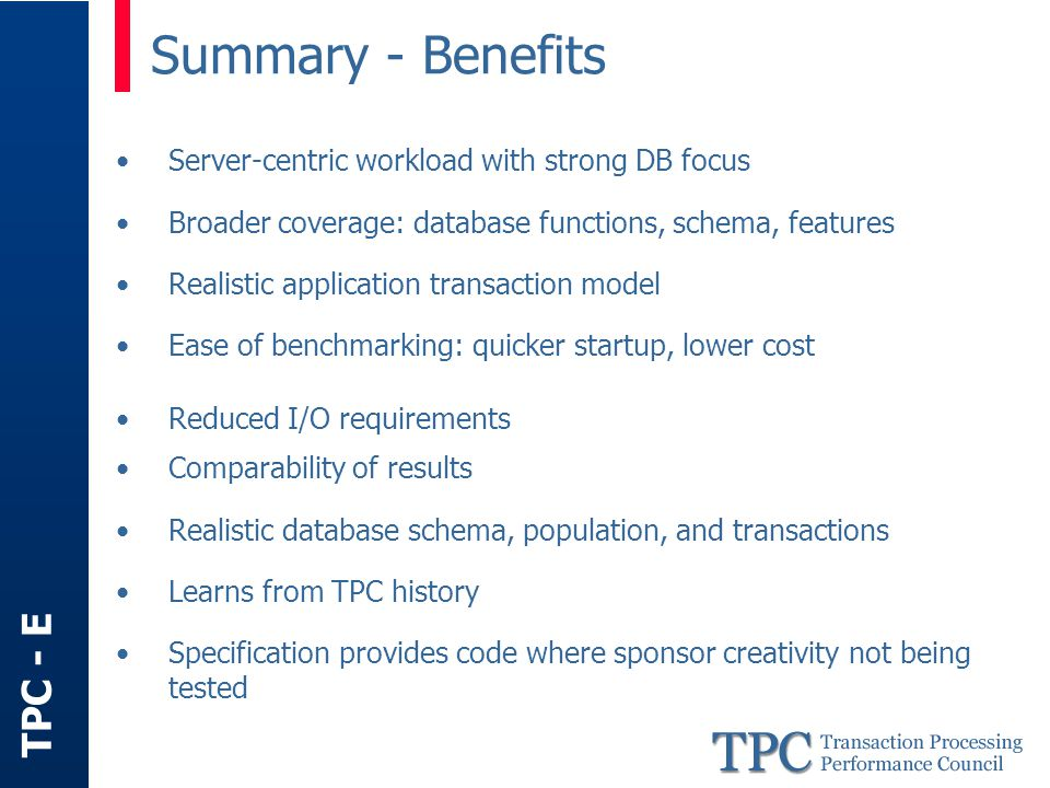 TPC - E Server-centric workload with strong DB focus Broader coverage: database functions, schema, features Realistic application transaction model Ease of benchmarking: quicker startup, lower cost Reduced I/O requirements Comparability of results Realistic database schema, population, and transactions Learns from TPC history Specification provides code where sponsor creativity not being tested Summary - Benefits