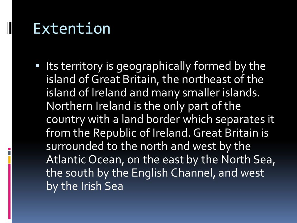 Extention  Its territory is geographically formed by the island of Great Britain, the northeast of the island of Ireland and many smaller islands. No