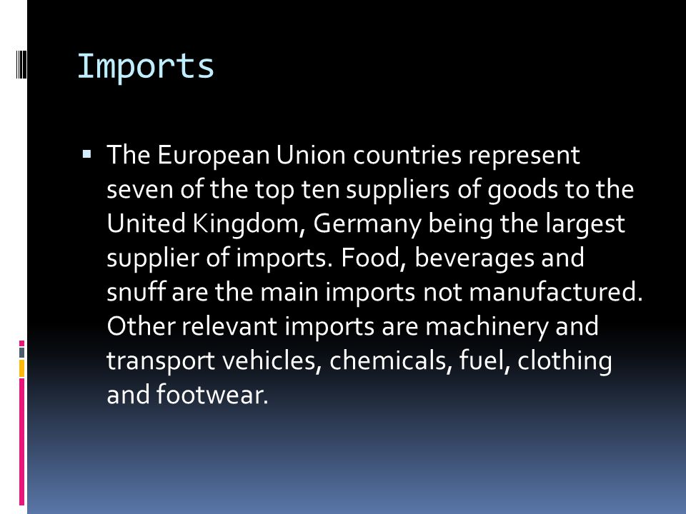 Imports  The European Union countries represent seven of the top ten suppliers of goods to the United Kingdom, Germany being the largest supplier of
