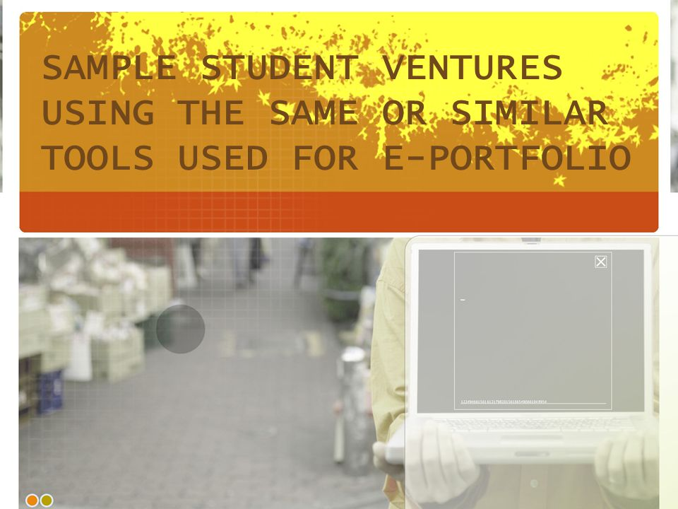 SAMPLE STUDENT VENTURES USING THE SAME OR SIMILAR TOOLS USED FOR E-PORTFOLIO