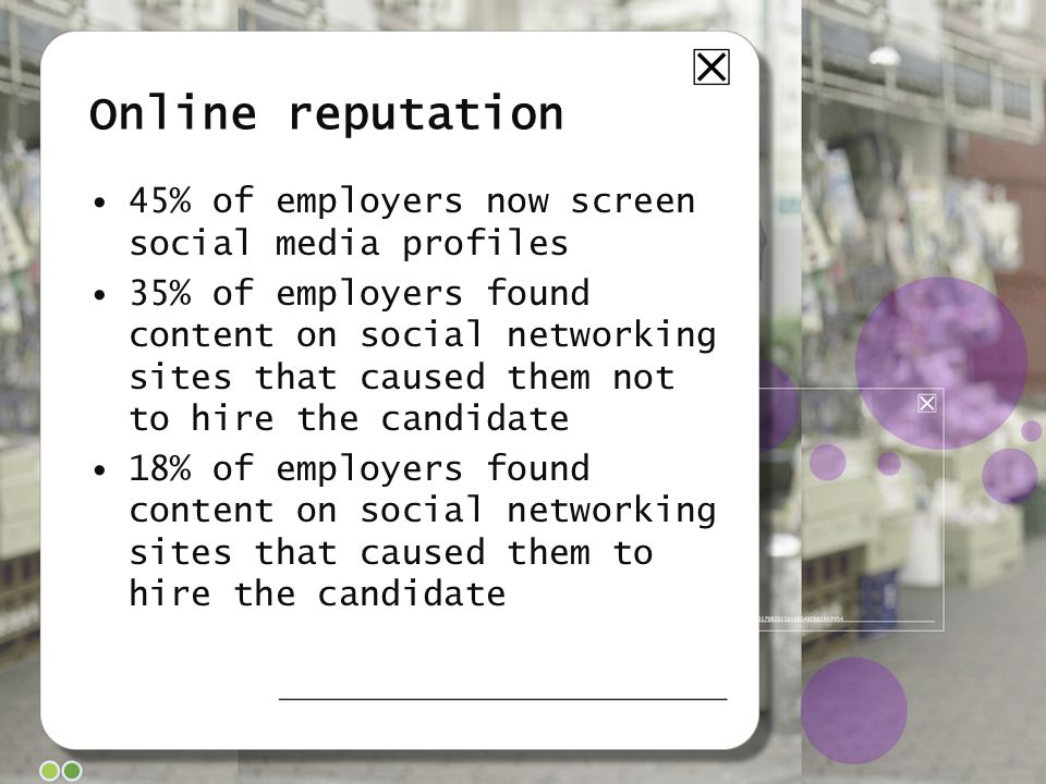 Online reputation 45% of employers now screen social media profiles 35% of employers found content on social networking sites that caused them not to hire the candidate 18% of employers found content on social networking sites that caused them to hire the candidate