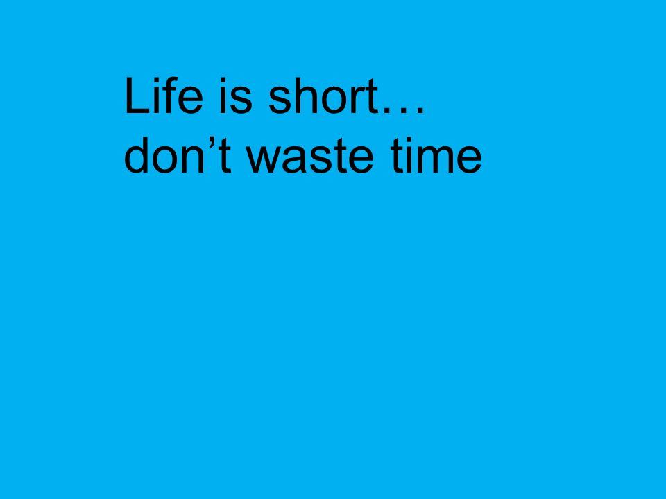 Life is short… don't waste time