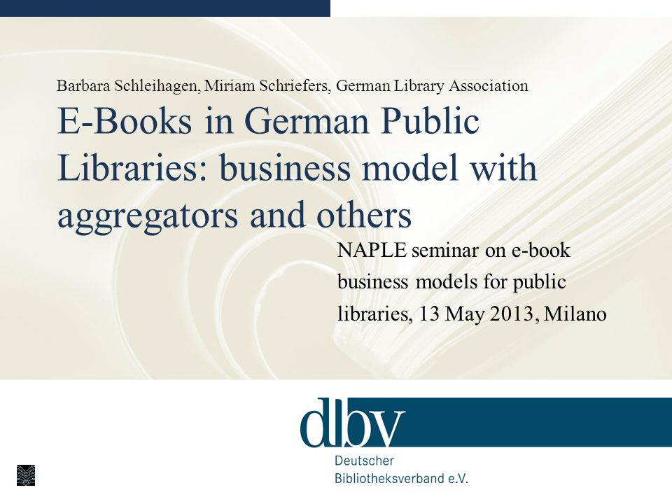 Barbara Schleihagen, Miriam Schriefers, German Library Association E-Books in German Public Libraries: business model with aggregators and others NAPLE seminar on e-book business models for public libraries, 13 May 2013, Milano