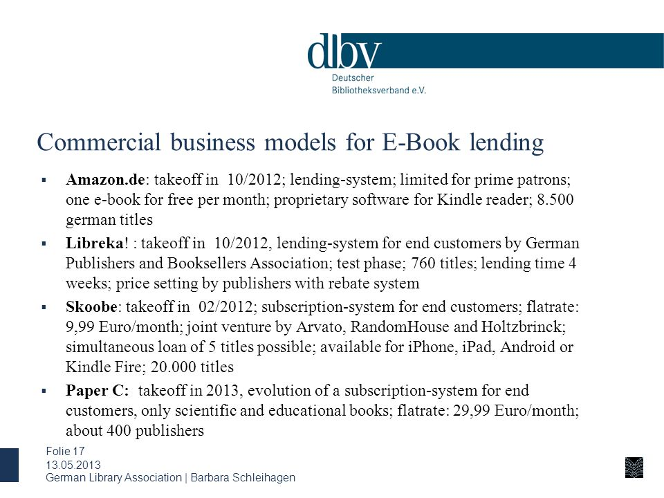 German Library Association | Barbara Schleihagen Folie 17 Commercial business models for E-Book lending  Amazon.de: takeoff in 10/2012; lending-system; limited for prime patrons; one e-book for free per month; proprietary software for Kindle reader; 8.500 german titles  Libreka.