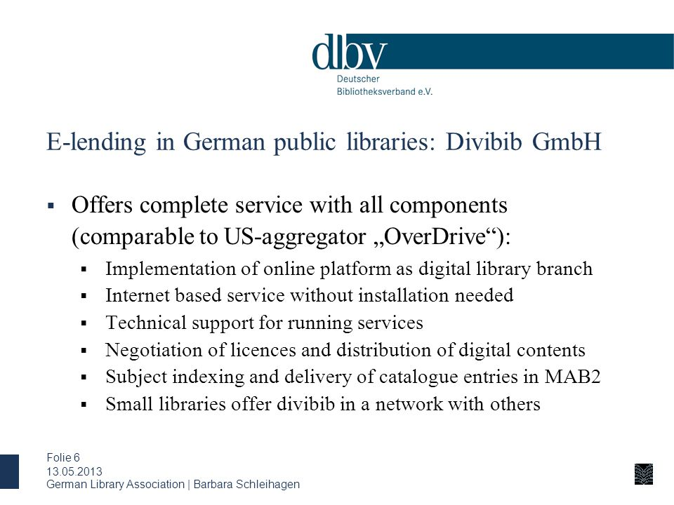 "German Library Association | Barbara Schleihagen Folie 6 E-lending in German public libraries: Divibib GmbH  Offers complete service with all components (comparable to US-aggregator ""OverDrive ):  Implementation of online platform as digital library branch  Internet based service without installation needed  Technical support for running services  Negotiation of licences and distribution of digital contents  Subject indexing and delivery of catalogue entries in MAB2  Small libraries offer divibib in a network with others 13.05.2013"
