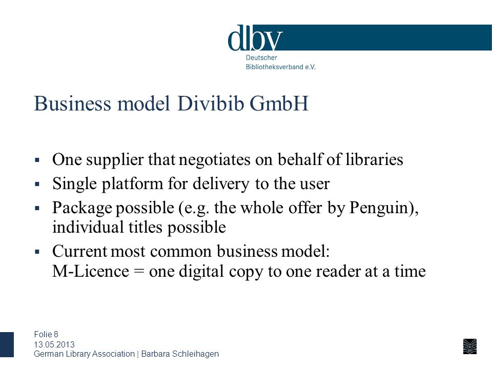 German Library Association | Barbara Schleihagen Folie 8 Business model Divibib GmbH  One supplier that negotiates on behalf of libraries  Single platform for delivery to the user  Package possible (e.g.