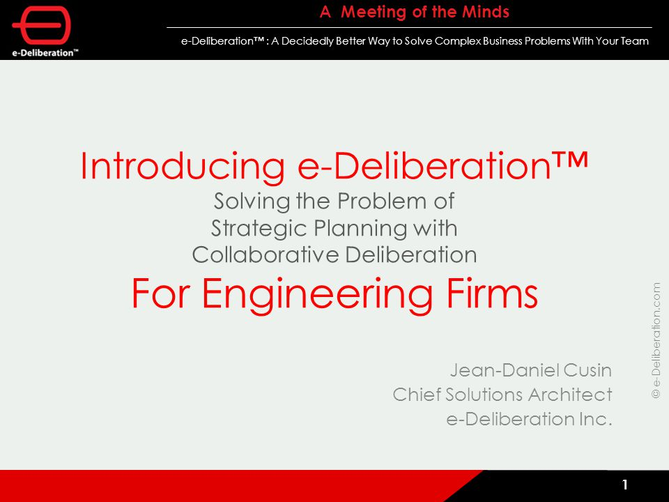 © e-Deliberation.com A Meeting of the Minds e-Deliberation™ : A Decidedly Better Way to Solve Complex Business Problems With Your Team 1 Introducing e-Deliberation™ Solving the Problem of Strategic Planning with Collaborative Deliberation For Engineering Firms Jean-Daniel Cusin Chief Solutions Architect e-Deliberation Inc.