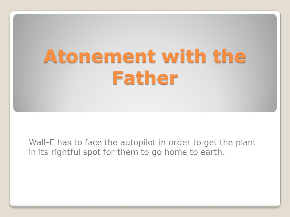 Atonement with the Father Wall-E has to face the autopilot in order to get the plant in its rightful spot for them to go home to earth.