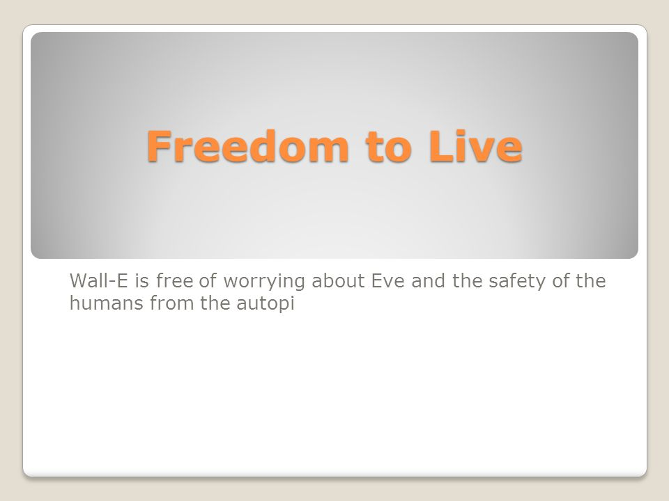 Freedom to Live Wall-E is free of worrying about Eve and the safety of the humans from the autopi