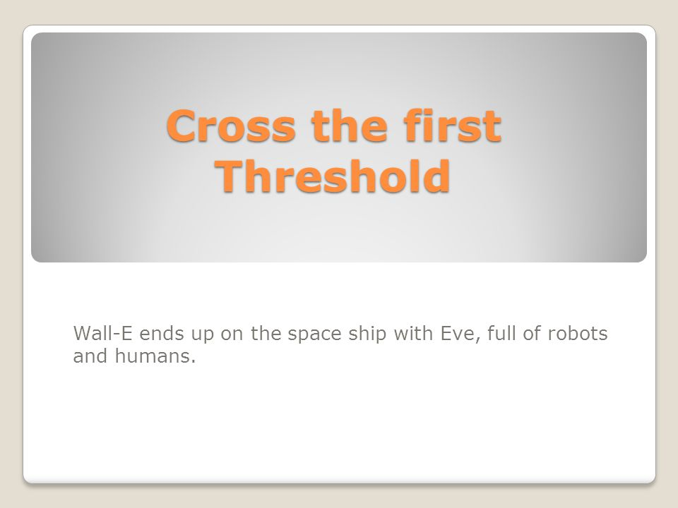 Cross the first Threshold Wall-E ends up on the space ship with Eve, full of robots and humans.