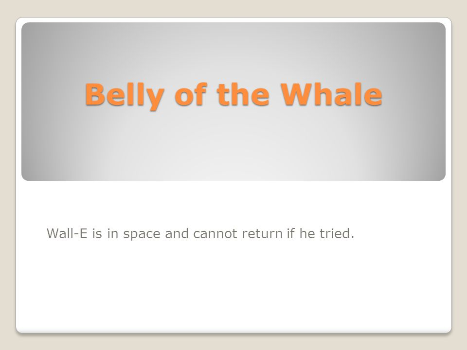 Belly of the Whale Wall-E is in space and cannot return if he tried.
