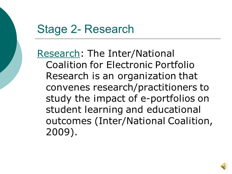 Stage 2- Research ResearchResearch: The Inter/National Coalition for Electronic Portfolio Research is an organization that convenes research/practitioners to study the impact of e-portfolios on student learning and educational outcomes (Inter/National Coalition, 2009).