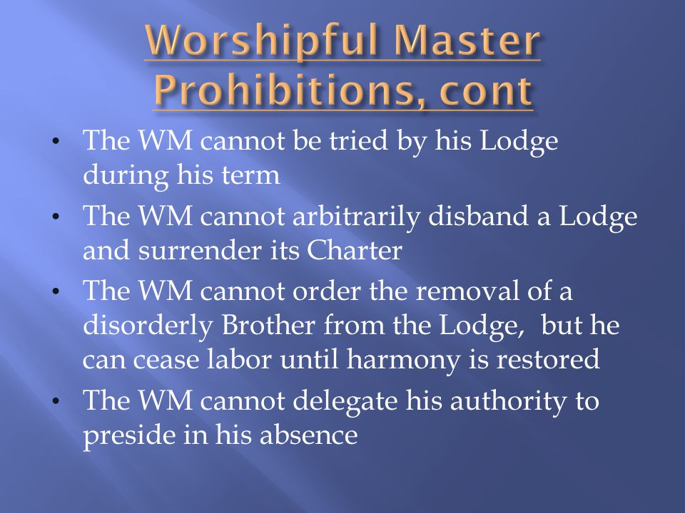The WM cannot be tried by his Lodge during his term The WM cannot arbitrarily disband a Lodge and surrender its Charter The WM cannot order the remova