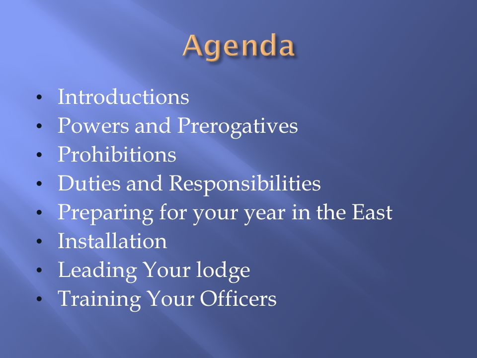 Introductions Powers and Prerogatives Prohibitions Duties and Responsibilities Preparing for your year in the East Installation Leading Your lodge Tra