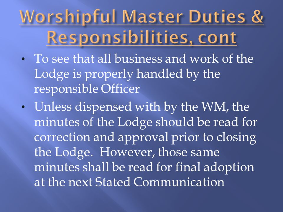 To see that all business and work of the Lodge is properly handled by the responsible Officer Unless dispensed with by the WM, the minutes of the Lodg
