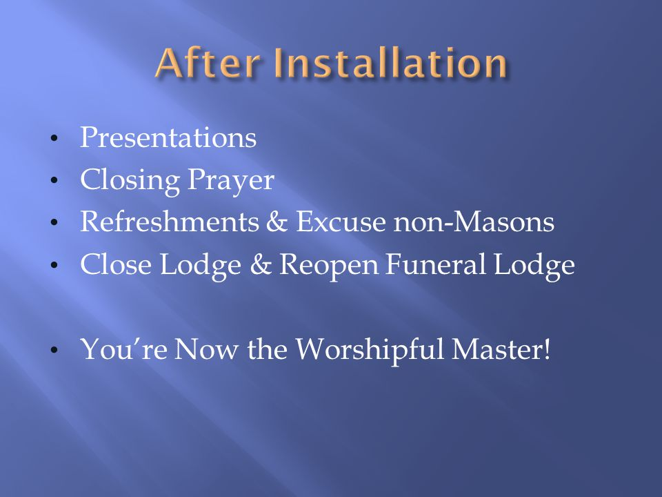 Presentations Closing Prayer Refreshments & Excuse non-Masons Close Lodge & Reopen Funeral Lodge You're Now the Worshipful Master!