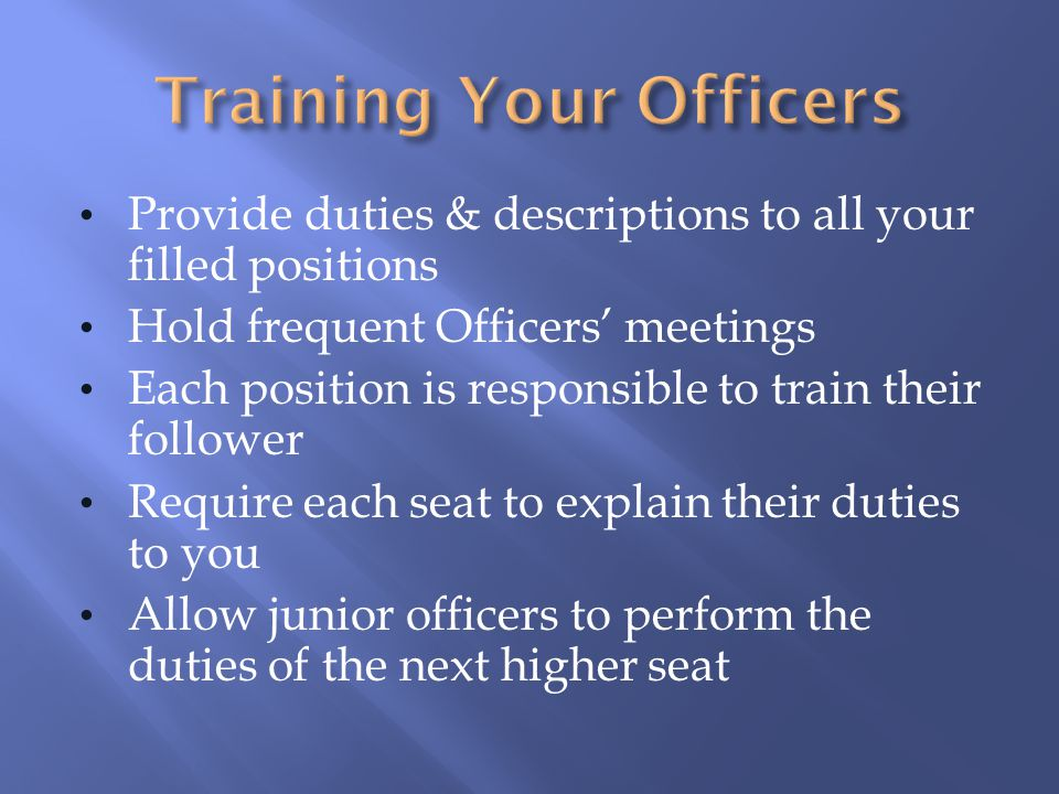 Provide duties & descriptions to all your filled positions Hold frequent Officers' meetings Each position is responsible to train their follower Requi