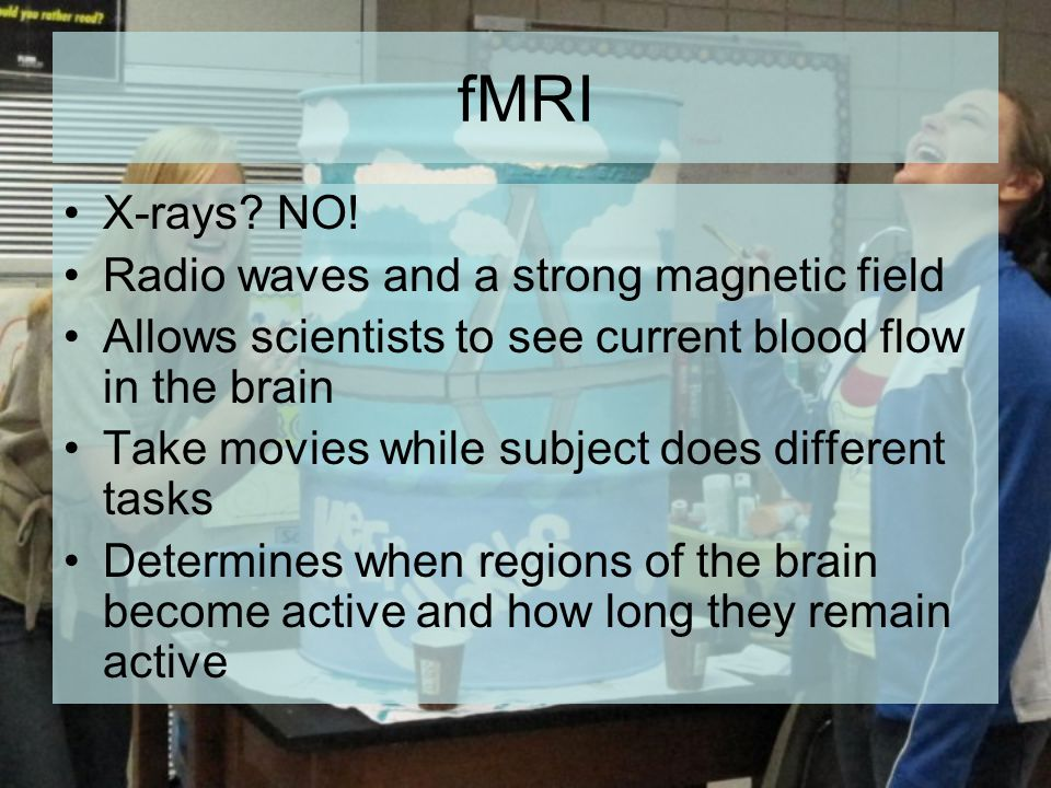 fMRI X-rays? NO! Radio waves and a strong magnetic field Allows scientists to see current blood flow in the brain Take movies while subject does diffe