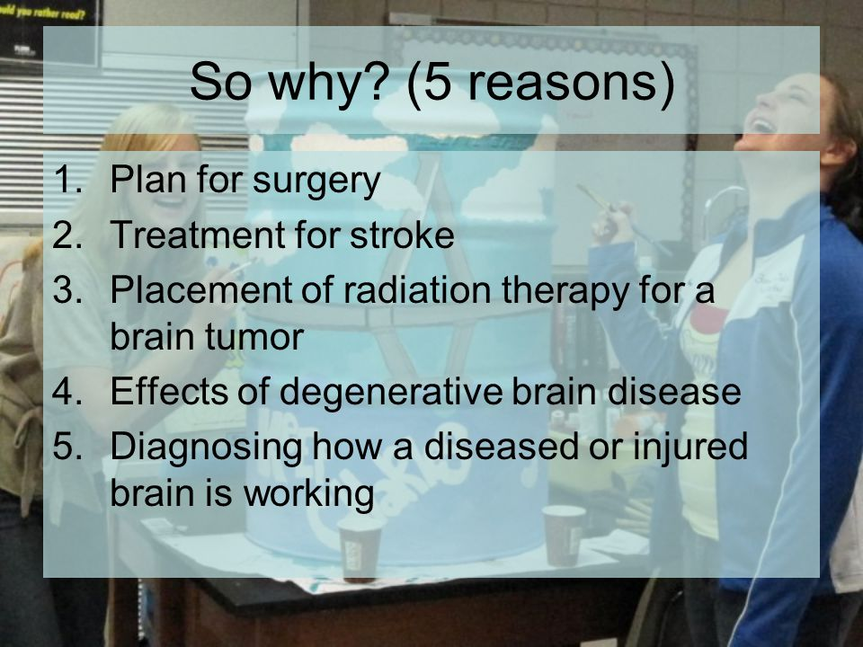 So why? (5 reasons) 1.Plan for surgery 2.Treatment for stroke 3.Placement of radiation therapy for a brain tumor 4.Effects of degenerative brain disea