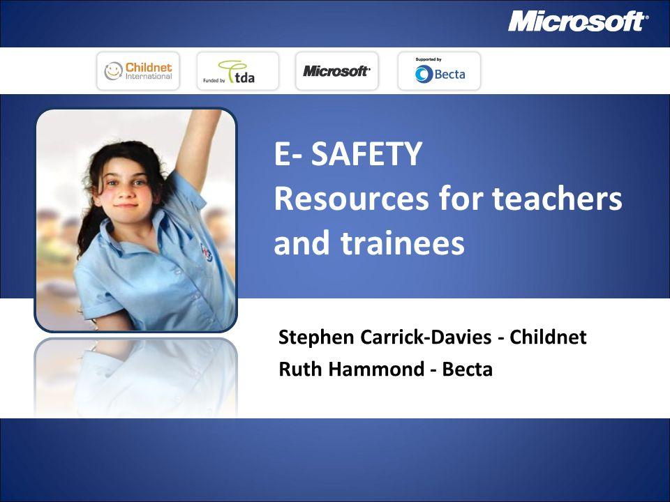 E- SAFETY Resources for teachers and trainees Stephen Carrick-Davies - Childnet Ruth Hammond - Becta