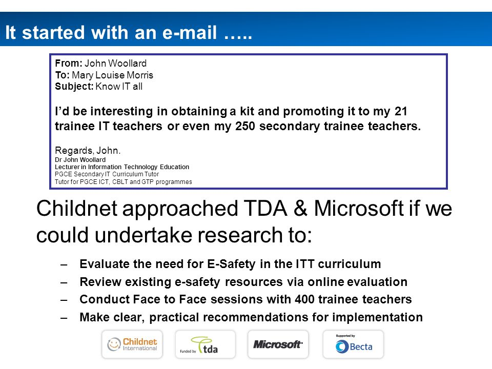 Childnet approached TDA & Microsoft if we could undertake research to: – Evaluate the need for E-Safety in the ITT curriculum – Review existing e-safety resources via online evaluation – Conduct Face to Face sessions with 400 trainee teachers – Make clear, practical recommendations for implementation It started with an e-mail …..