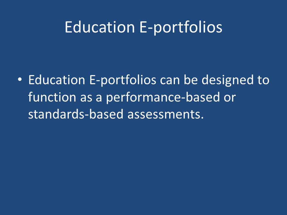 Education E-portfolios Education E-portfolios can be designed to function as a performance-based or standards-based assessments.