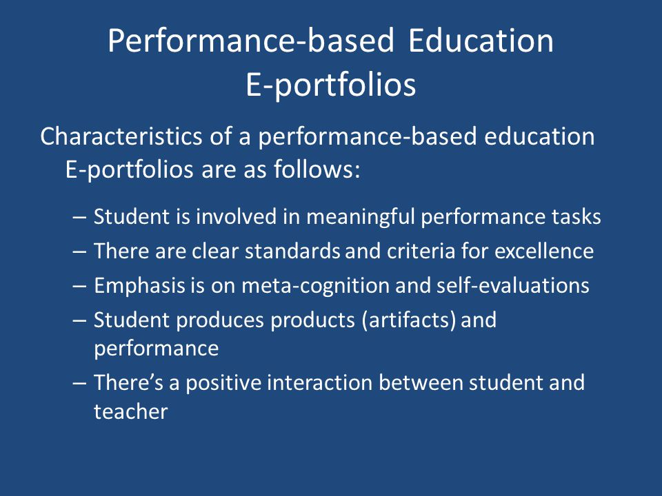 Performance-based Education E-portfolios Characteristics of a performance-based education E-portfolios are as follows: – Student is involved in meaningful performance tasks – There are clear standards and criteria for excellence – Emphasis is on meta-cognition and self-evaluations – Student produces products (artifacts) and performance – There's a positive interaction between student and teacher