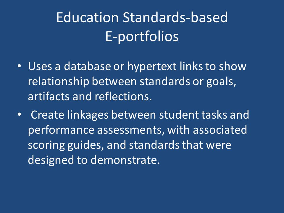 Education Standards-based E-portfolios Uses a database or hypertext links to show relationship between standards or goals, artifacts and reflections.