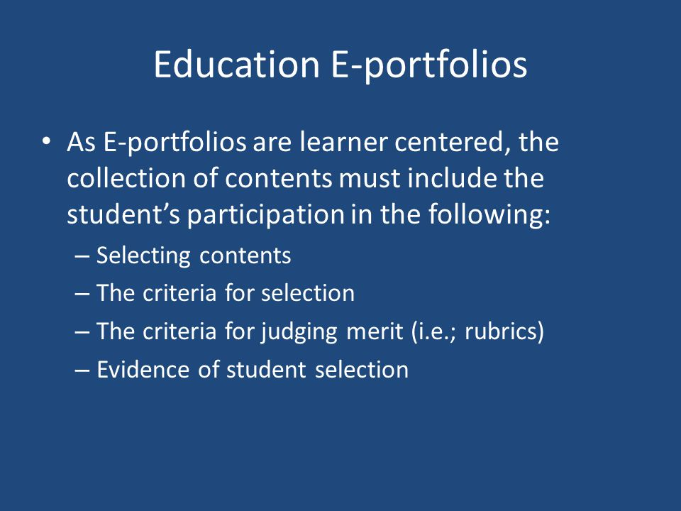 Education E-portfolios As E-portfolios are learner centered, the collection of contents must include the student's participation in the following: – Selecting contents – The criteria for selection – The criteria for judging merit (i.e.; rubrics) – Evidence of student selection