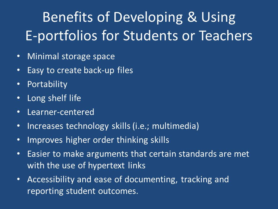 Benefits of Developing & Using E-portfolios for Students or Teachers Minimal storage space Easy to create back-up files Portability Long shelf life Learner-centered Increases technology skills (i.e.; multimedia) Improves higher order thinking skills Easier to make arguments that certain standards are met with the use of hypertext links Accessibility and ease of documenting, tracking and reporting student outcomes.