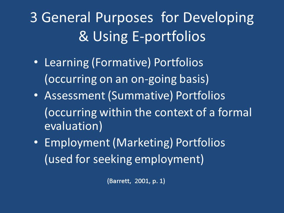 3 General Purposes for Developing & Using E-portfolios Learning (Formative) Portfolios (occurring on an on-going basis) Assessment (Summative) Portfolios (occurring within the context of a formal evaluation) Employment (Marketing) Portfolios (used for seeking employment) (Barrett, 2001, p.