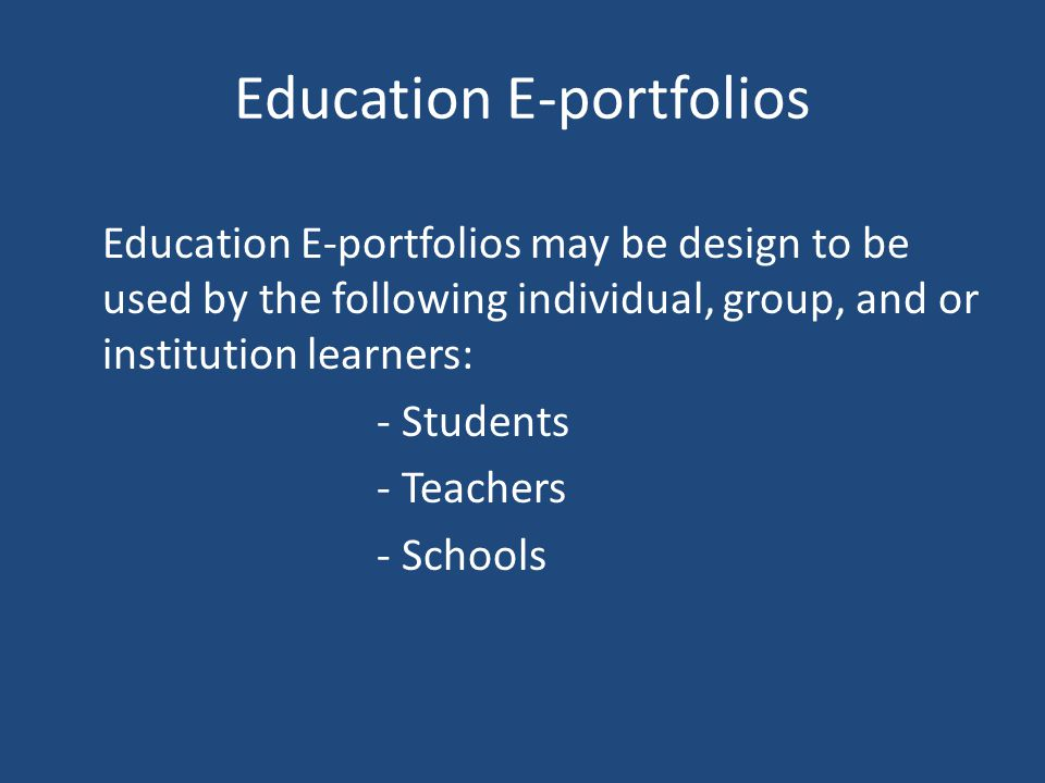 Education E-portfolios Education E-portfolios may be design to be used by the following individual, group, and or institution learners: - Students - Teachers - Schools