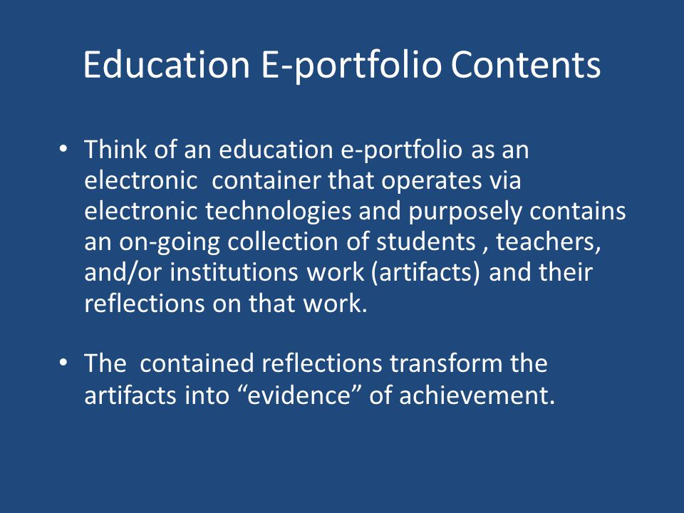 Education E-portfolio Contents Think of an education e-portfolio as an electronic container that operates via electronic technologies and purposely contains an on-going collection of students, teachers, and/or institutions work (artifacts) and their reflections on that work.