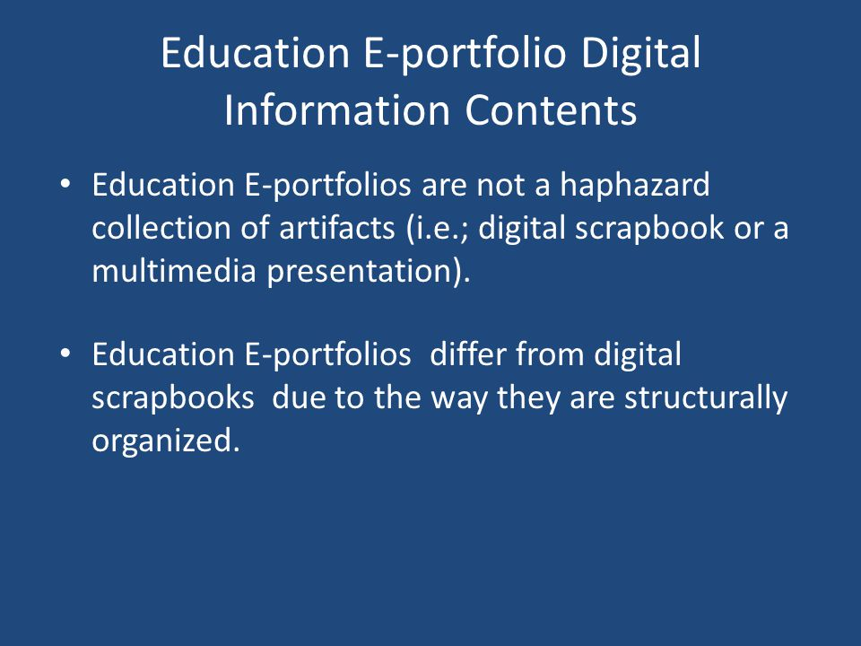 Education E-portfolio Digital Information Contents Education E-portfolios are not a haphazard collection of artifacts (i.e.; digital scrapbook or a multimedia presentation).