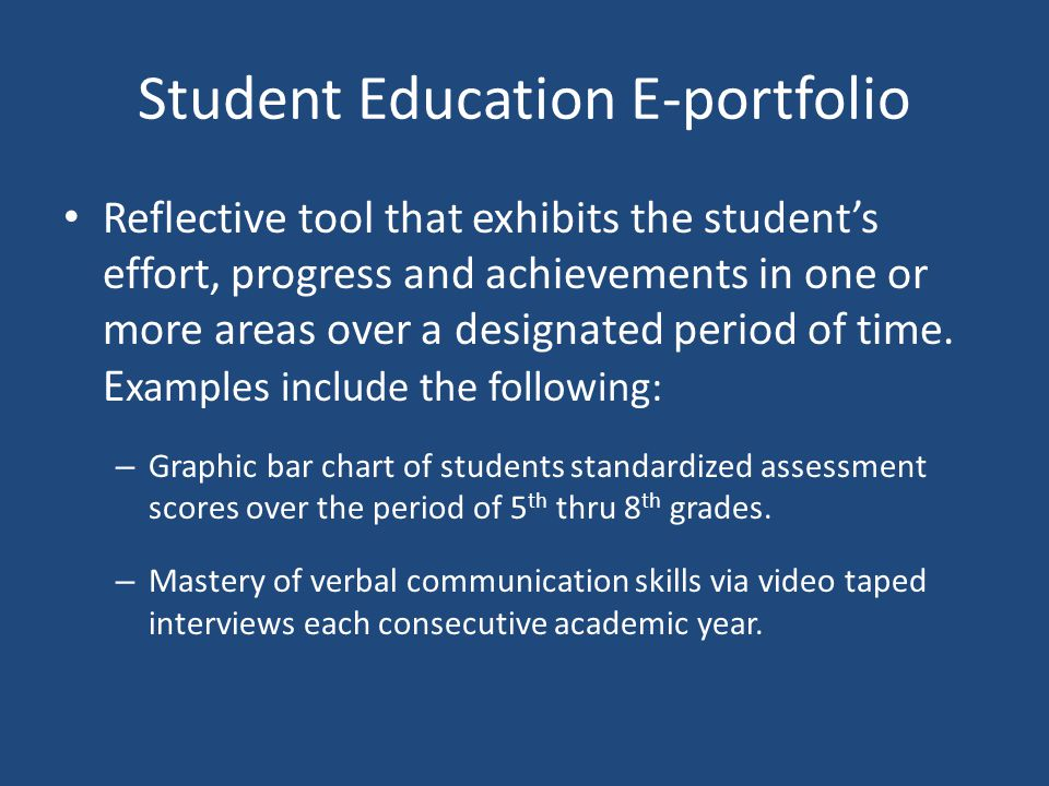 Student Education E-portfolio Reflective tool that exhibits the student's effort, progress and achievements in one or more areas over a designated period of time.