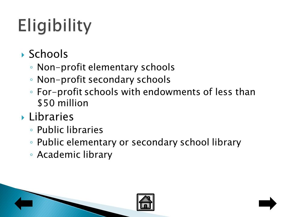  Schools ◦ Non-profit elementary schools ◦ Non-profit secondary schools ◦ For-profit schools with endowments of less than $50 million  Libraries ◦ Public libraries ◦ Public elementary or secondary school library ◦ Academic library