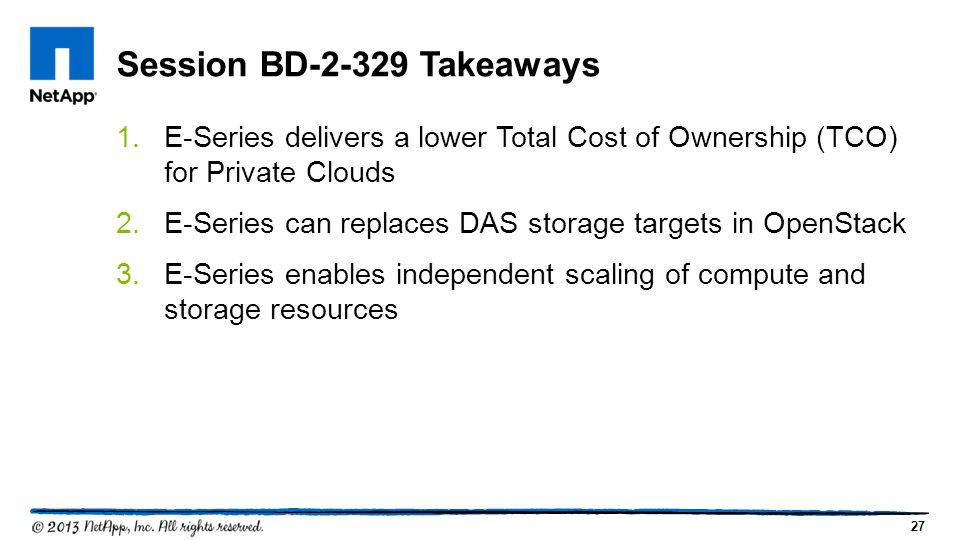 27 1.E-Series delivers a lower Total Cost of Ownership (TCO) for Private Clouds 2.E-Series can replaces DAS storage targets in OpenStack 3.E-Series enables independent scaling of compute and storage resources Session BD-2-329 Takeaways