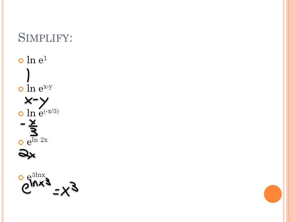 S IMPLIFY : ln e 1 ln e x-y ln e (-x/3) e ln 2x e 3lnx