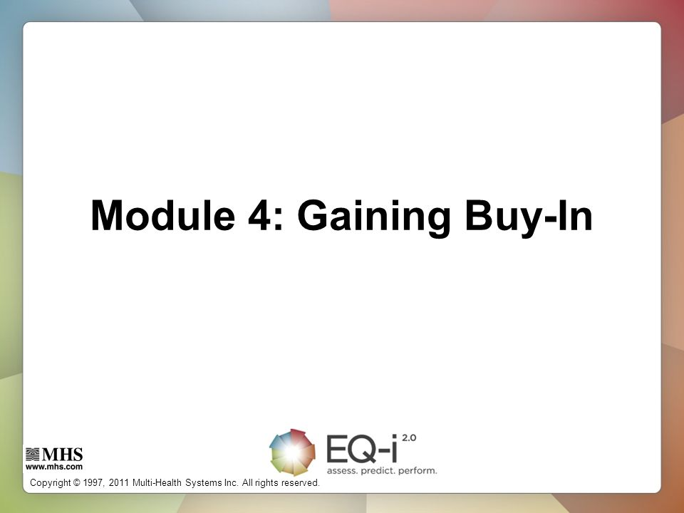 Copyright © 1997, 2011 Multi-Health Systems Inc. All rights reserved. Module 4: Gaining Buy-In