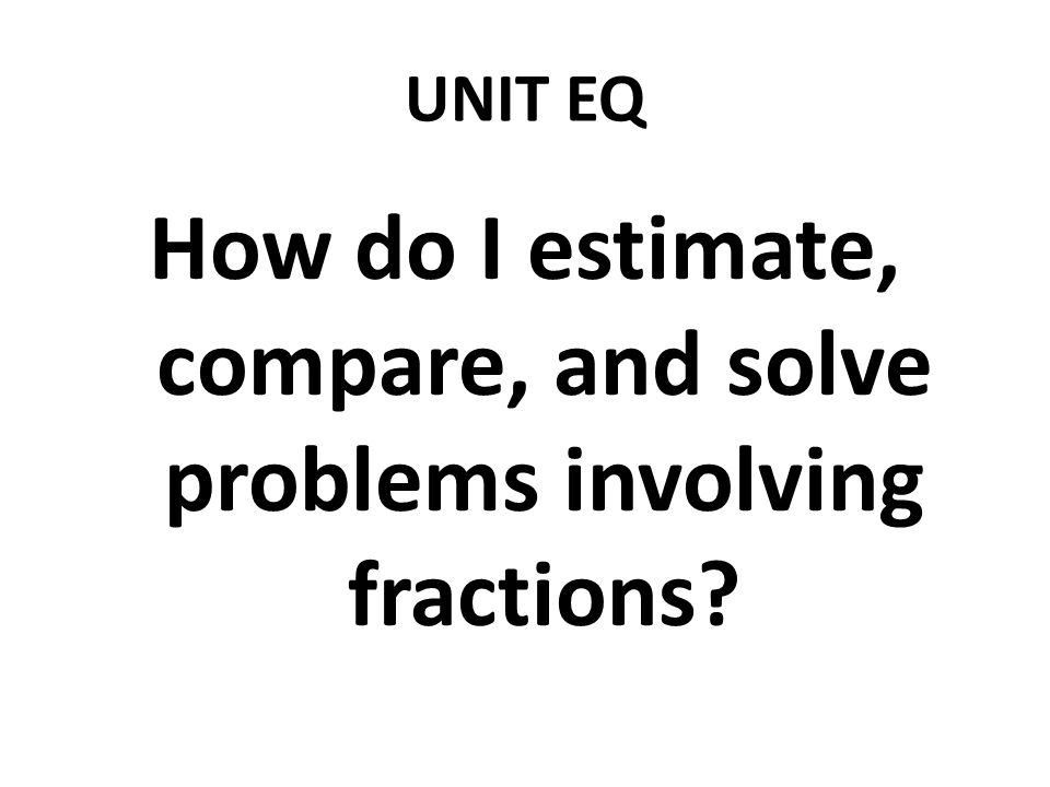 UNIT EQ How do I estimate, compare, and solve problems involving fractions