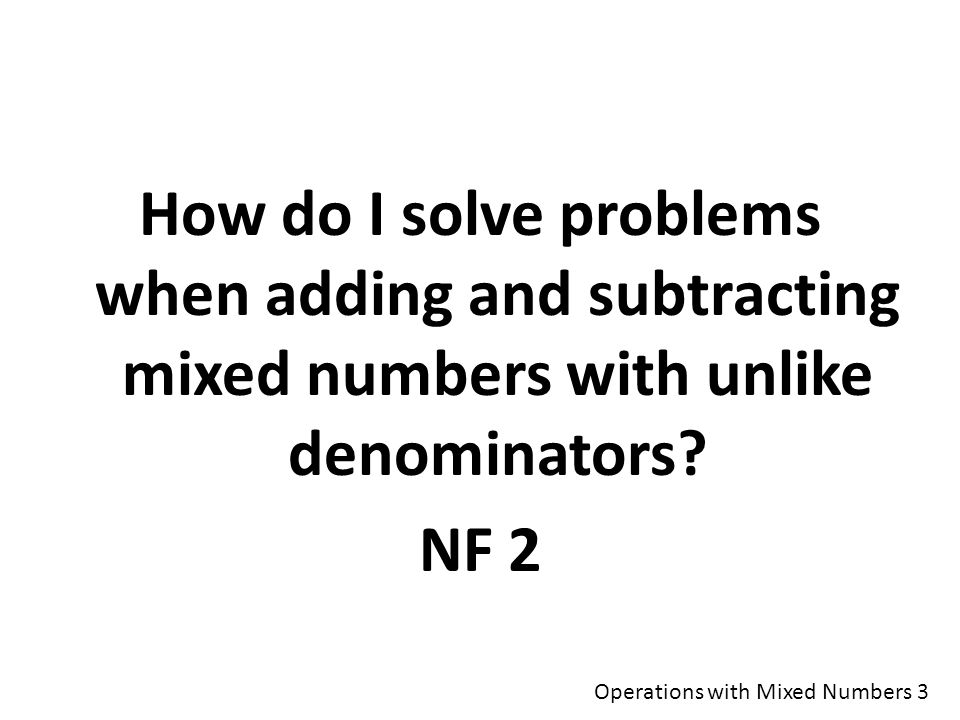 How do I solve problems when adding and subtracting mixed numbers with unlike denominators.