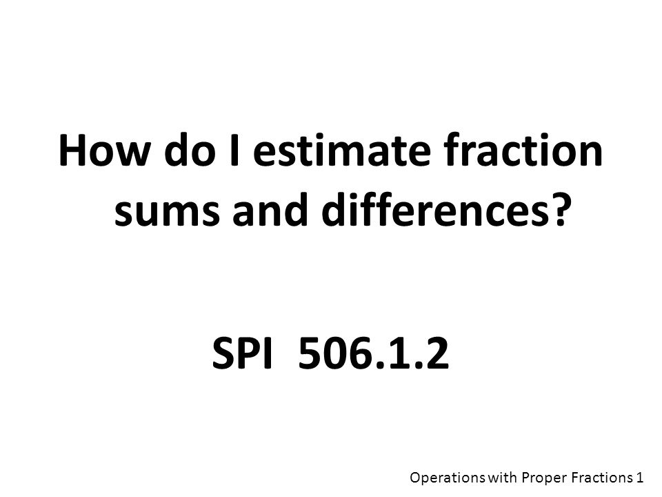 How do I estimate fraction sums and differences SPI Operations with Proper Fractions 1