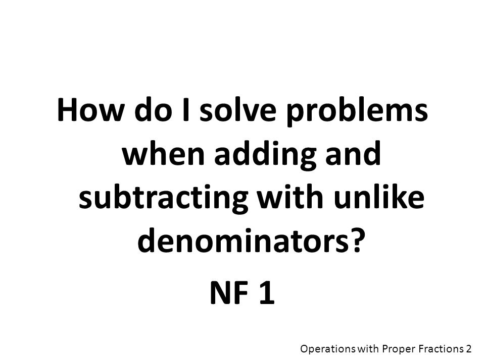 How do I solve problems when adding and subtracting with unlike denominators.