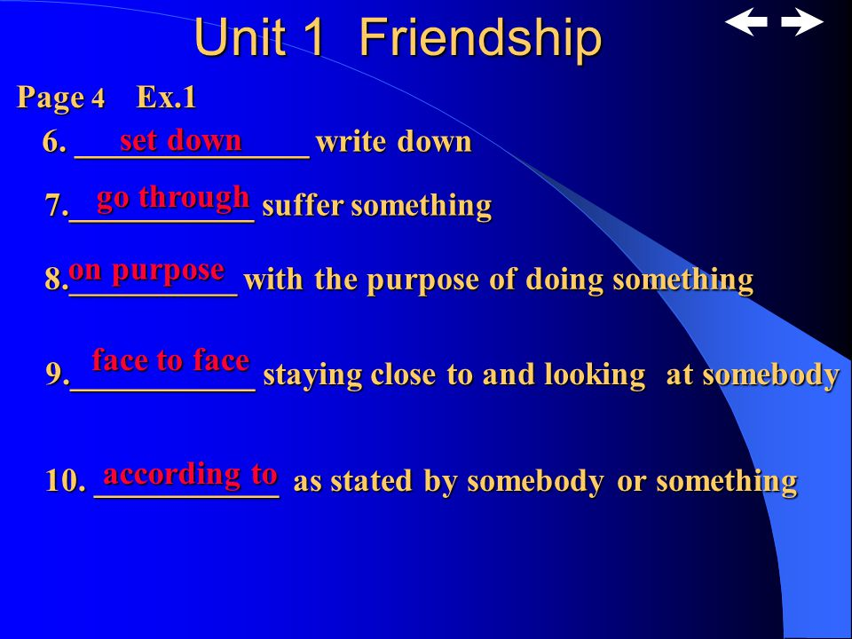 Unit 1 Friendship Page 4 Ex.1 1.______ believe 2.______ feeling disturbed 3._______free,not tied up 4.___________ make one become calm 5.__________ very interested in something trust upset loose calm down spellbound