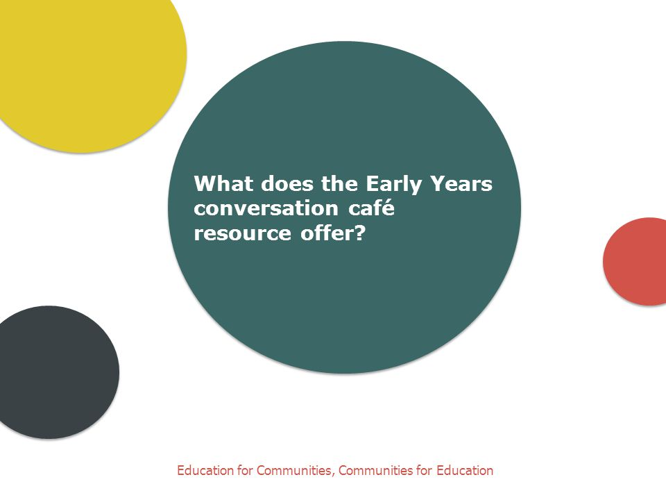 Education for Communities, Communities for Education What does the Early Years conversation café resource offer?