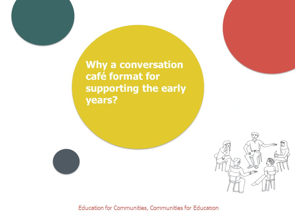 Education for Communities, Communities for Education Why a conversation café format for supporting the early years?